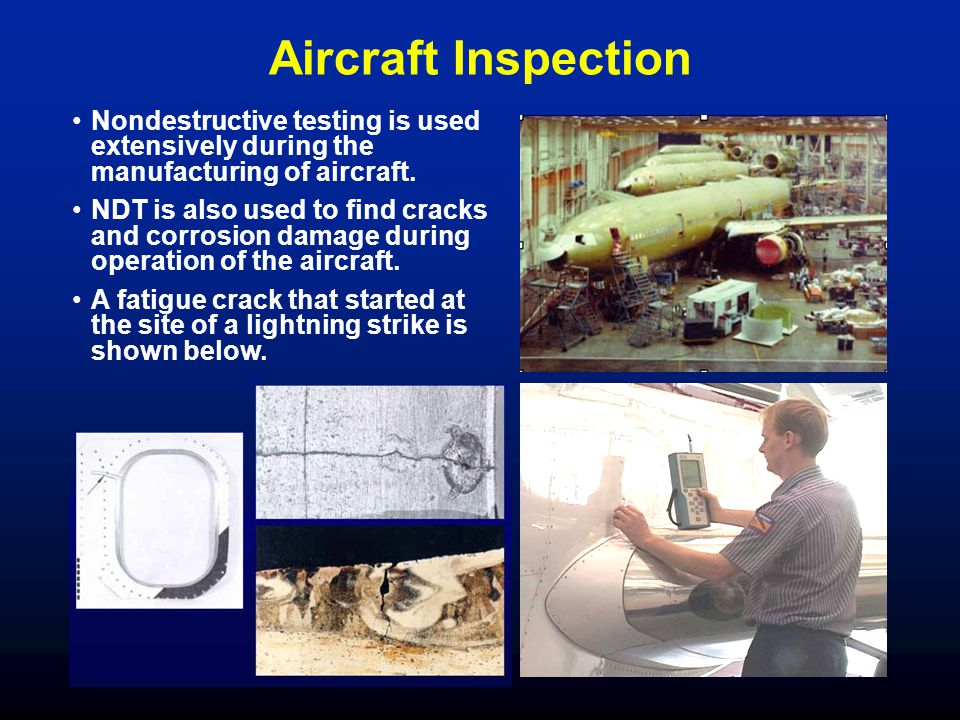 Aircraft Inspection Nondestructive testing is used extensively during the manufacturing of aircraft.