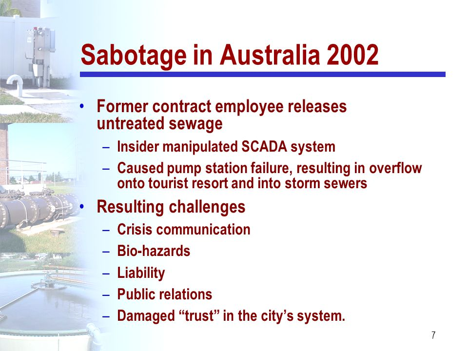 Sabotage in Australia 2002 Former contract employee releases untreated sewage. Insider manipulated SCADA system.