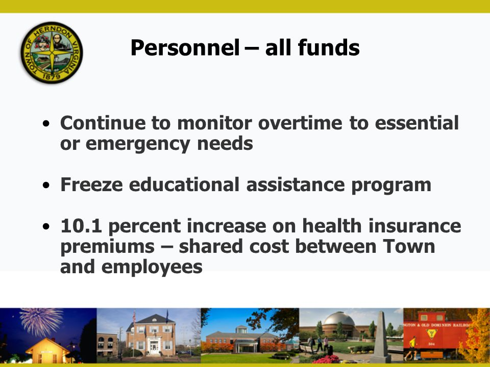 Personnel – all funds Continue to monitor overtime to essential or emergency needs. Freeze educational assistance program.