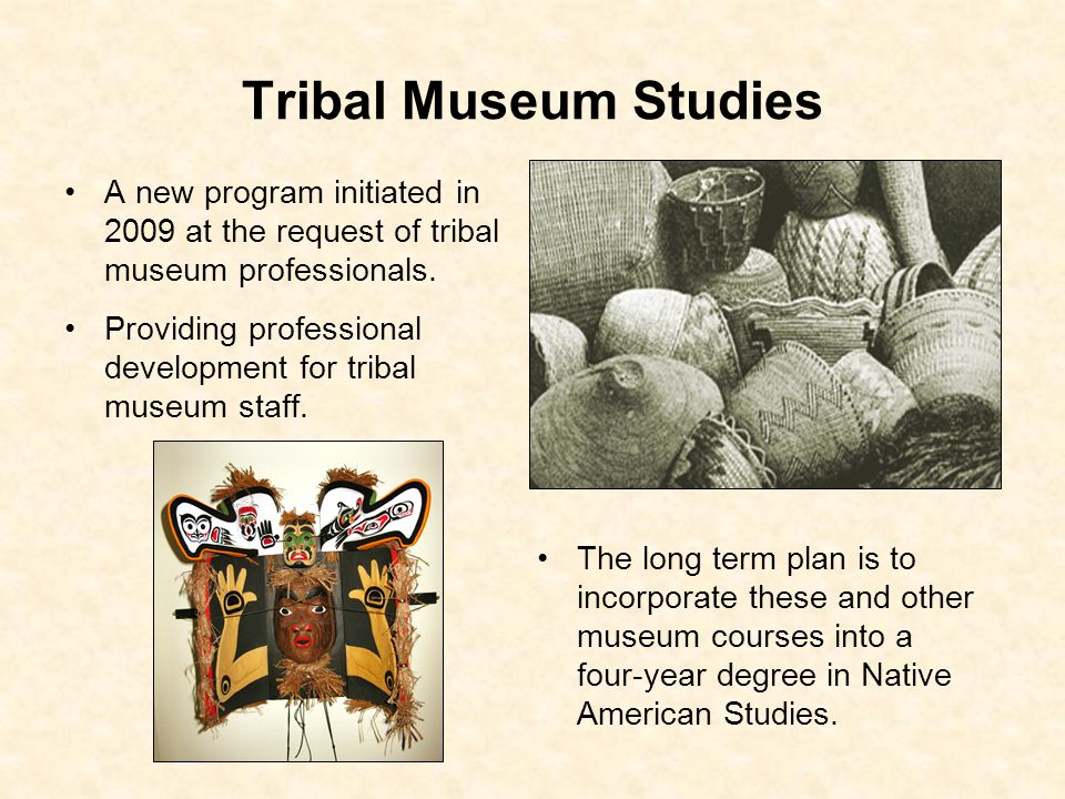 Tribal Museum Studies A new program initiated in 2009 at the request of tribal museum professionals.