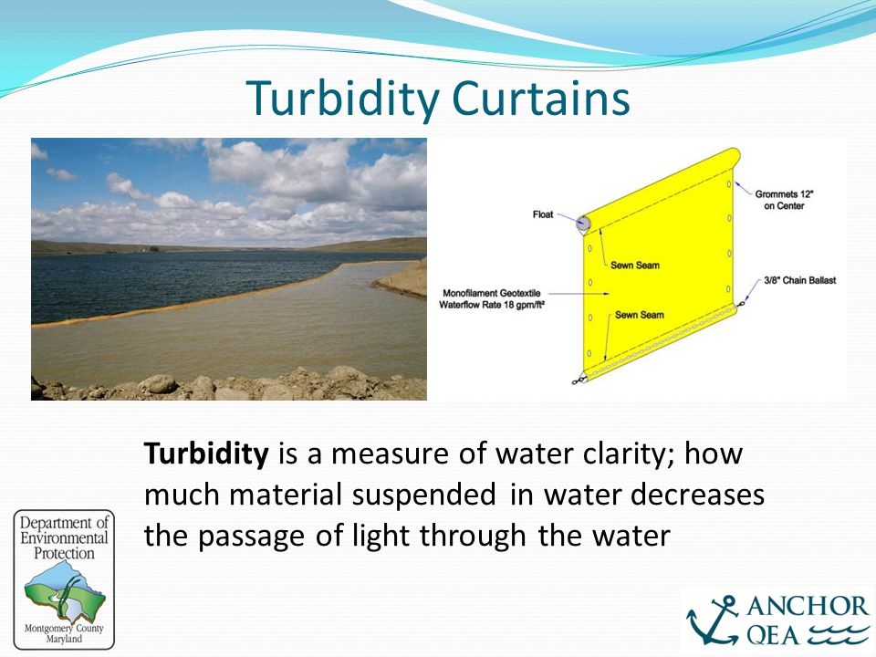 Turbidity Curtains Turbidity is a measure of water clarity; how much material suspended in water decreases the passage of light through the water.