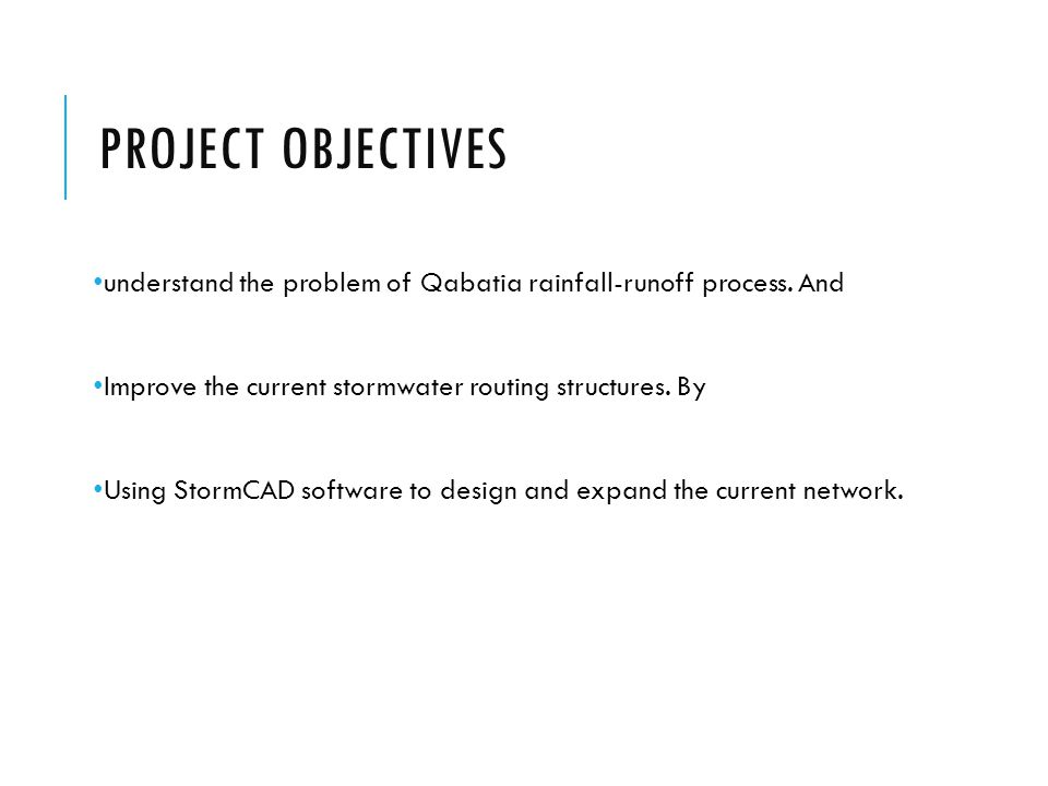 Project Objectives understand the problem of Qabatia rainfall-runoff process. And. Improve the current stormwater routing structures. By.
