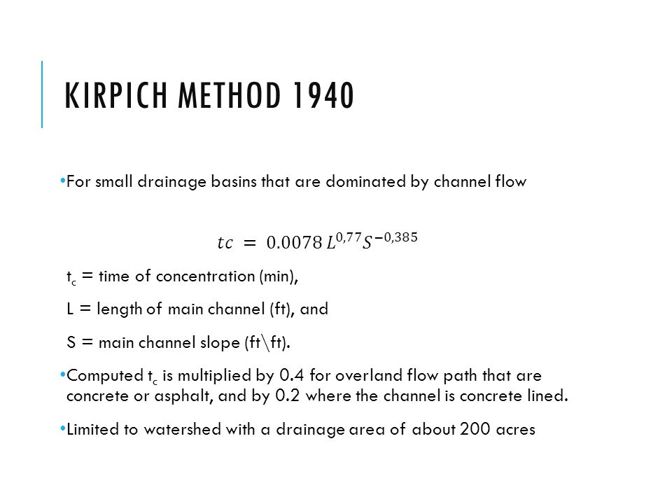 Kirpich Method 1940 For small drainage basins that are dominated by channel flow. 𝑡𝑐 = 0.0078 𝐿 0,77 𝑆 −0,385.