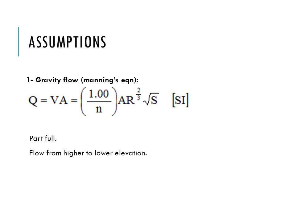 Assumptions 1- Gravity flow (manning's eqn): Part full.