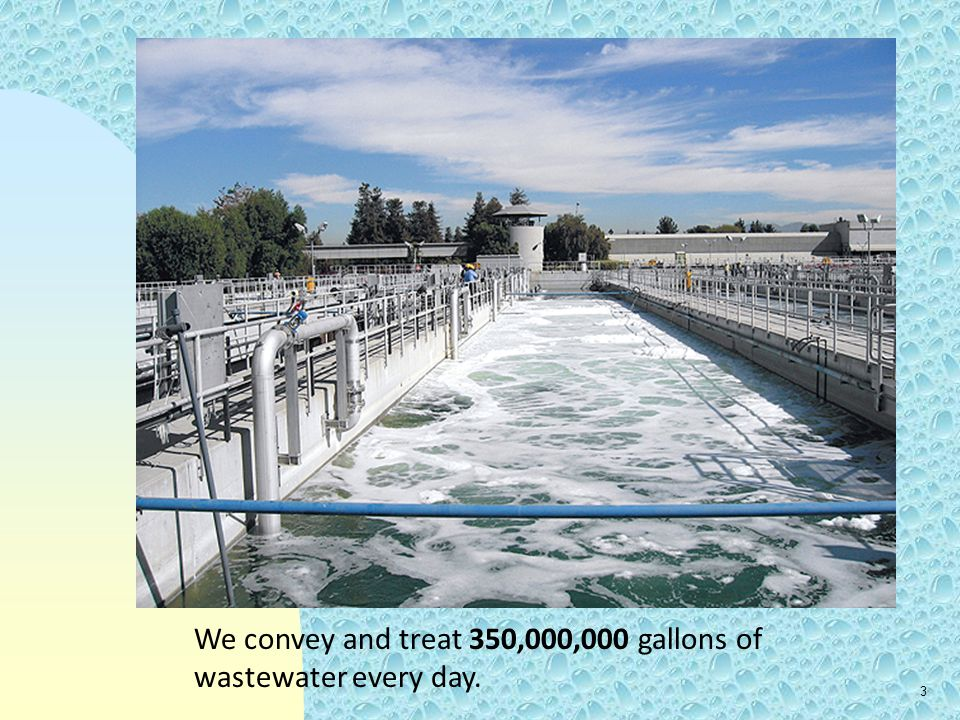We convey and treat 350,000,000 gallons of wastewater every day.
