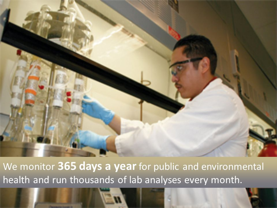 We have people working every day of the year to take samples from treatment plants, the coastline, L.A.'s ponds and rivers. We run hundreds of thousands of lab tests each year to be sure the operation of our facilities is protecting the public's health and the environment.