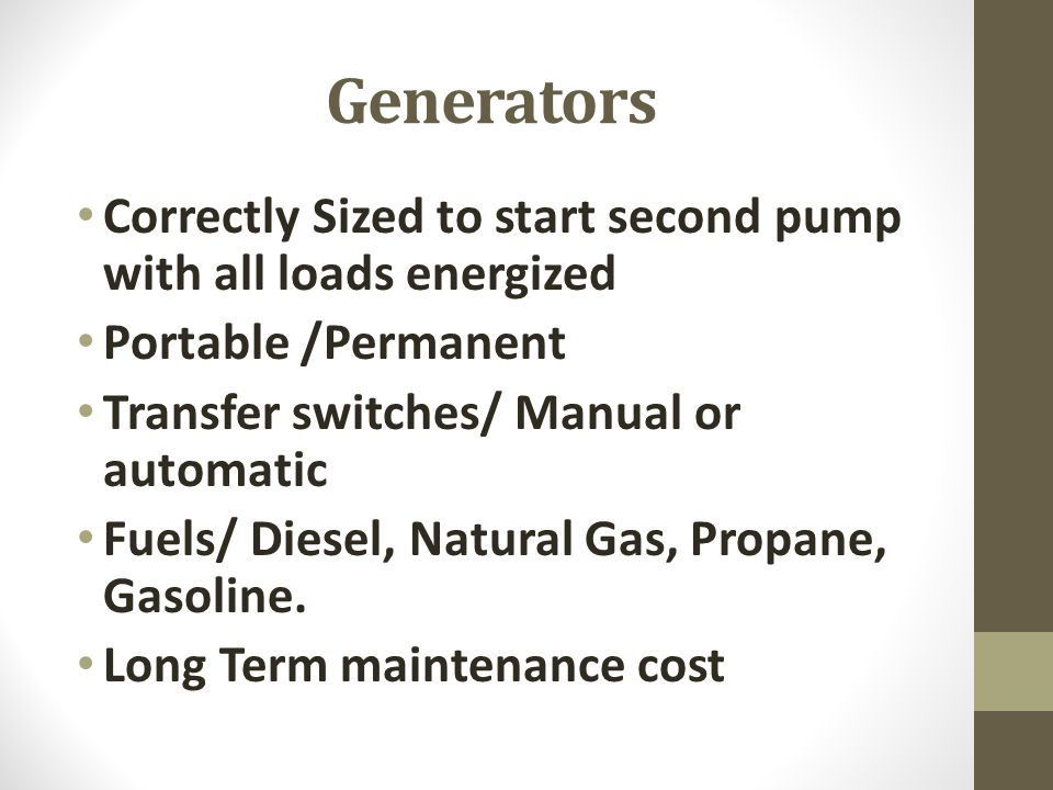 Generators Correctly Sized to start second pump with all loads energized. Portable /Permanent. Transfer switches/ Manual or automatic.