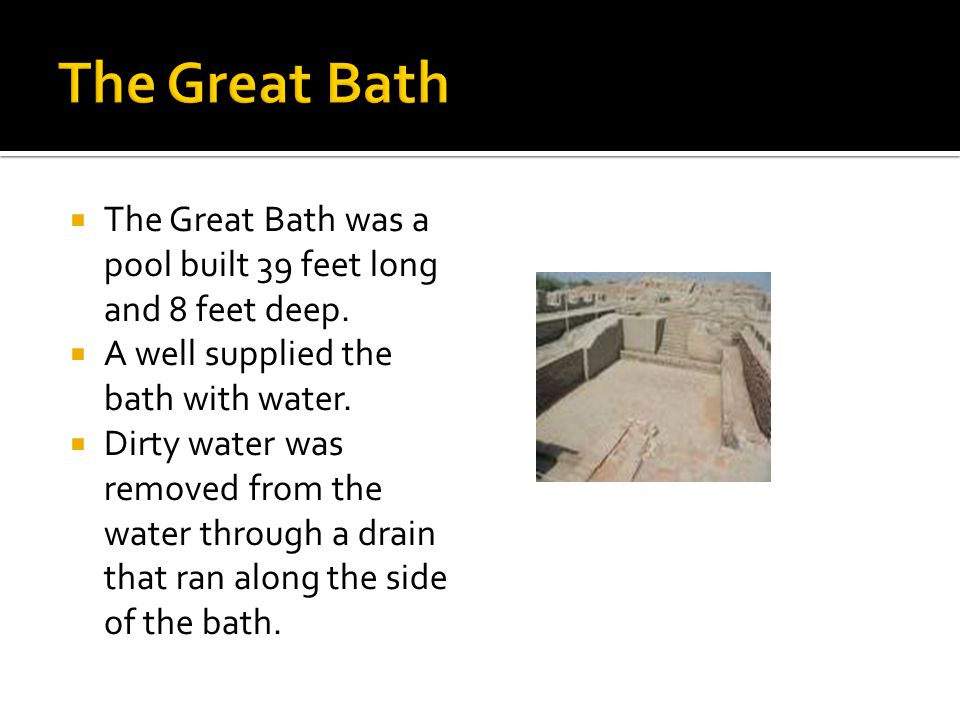 The Great Bath The Great Bath was a pool built 39 feet long and 8 feet deep. A well supplied the bath with water.