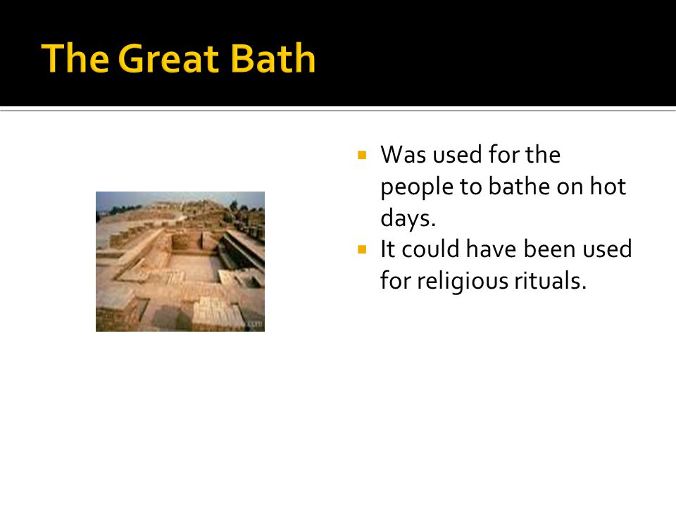 The Great Bath Was used for the people to bathe on hot days.