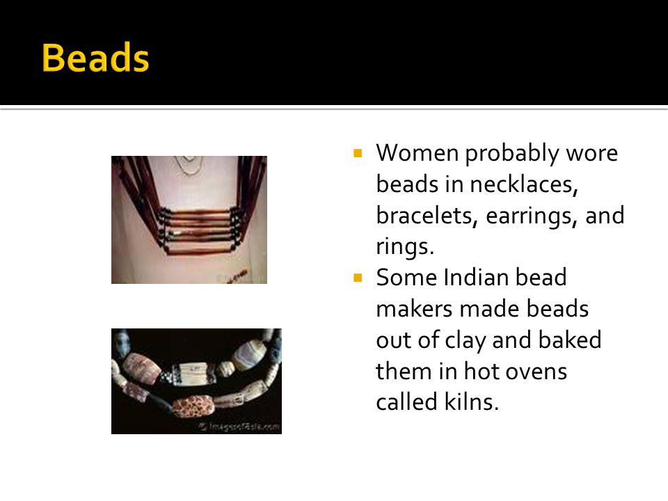 Beads Women probably wore beads in necklaces, bracelets, earrings, and rings.