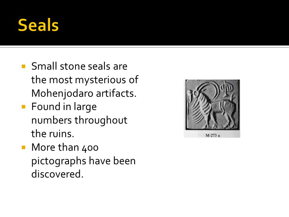 Seals Small stone seals are the most mysterious of Mohenjodaro artifacts. Found in large numbers throughout the ruins.