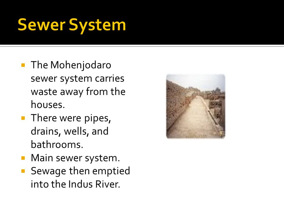 Sewer System The Mohenjodaro sewer system carries waste away from the houses. There were pipes, drains, wells, and bathrooms.