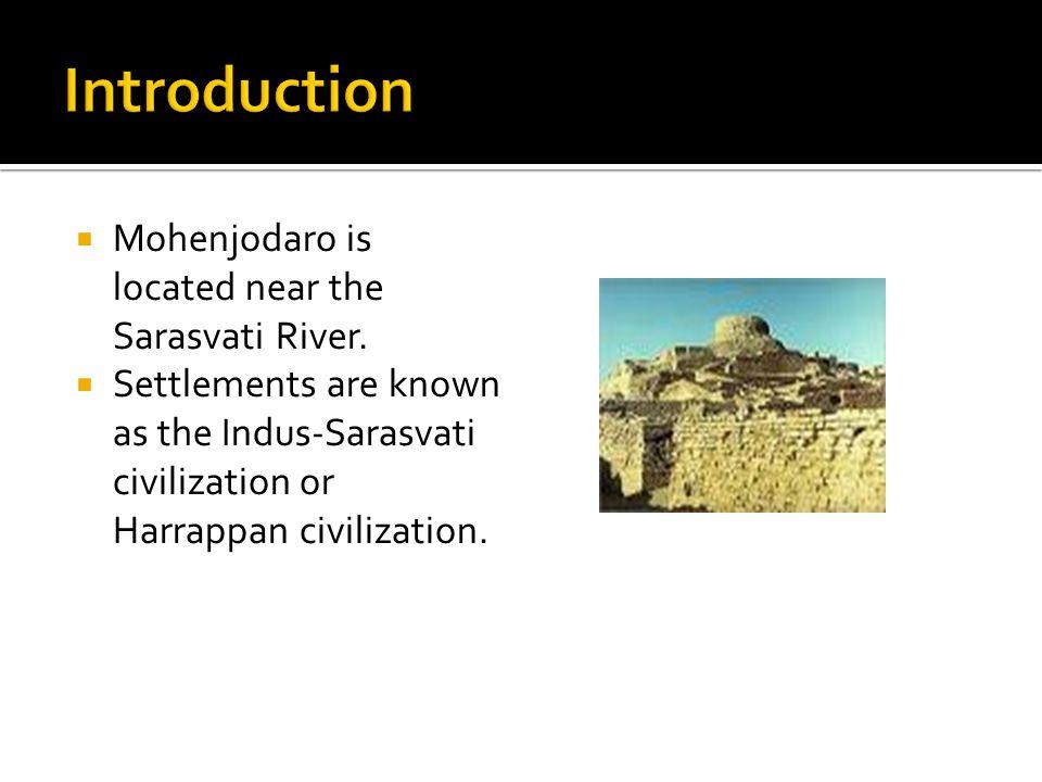 Introduction Mohenjodaro is located near the Sarasvati River.