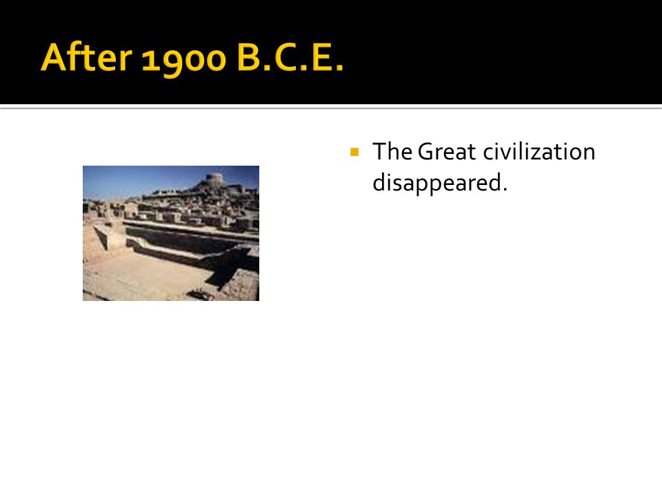 After 1900 B.C.E. The Great civilization disappeared.