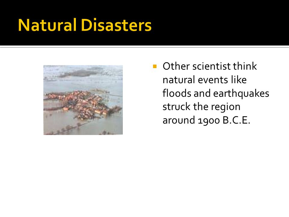 Natural Disasters Other scientist think natural events like floods and earthquakes struck the region around 1900 B.C.E.