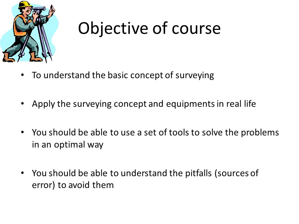 Objective of course To understand the basic concept of surveying