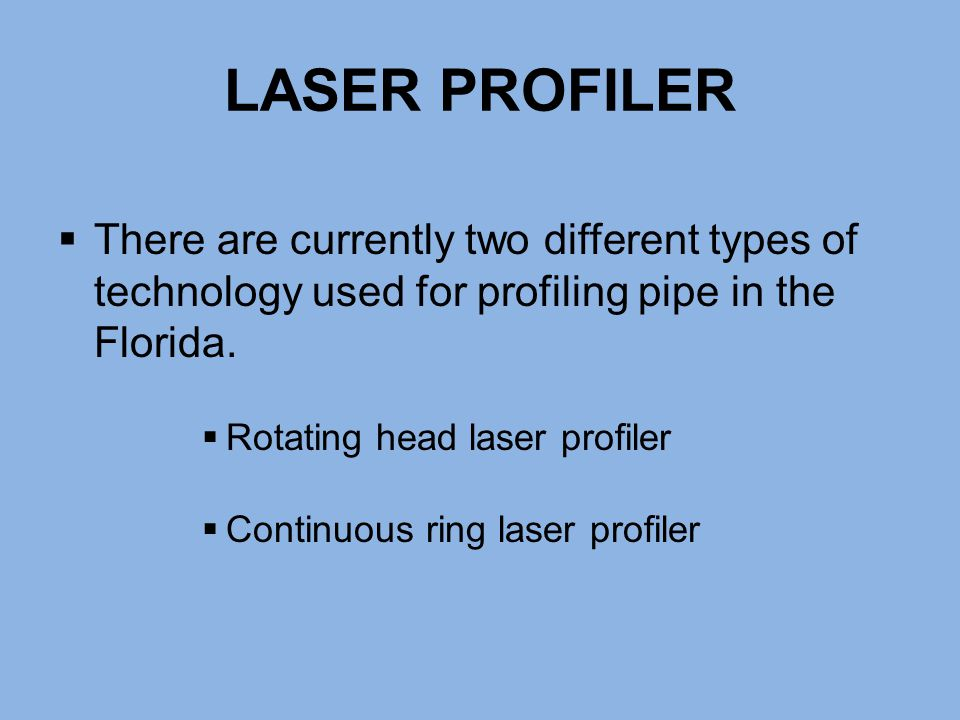 LASER PROFILER There are currently two different types of technology used for profiling pipe in the Florida.