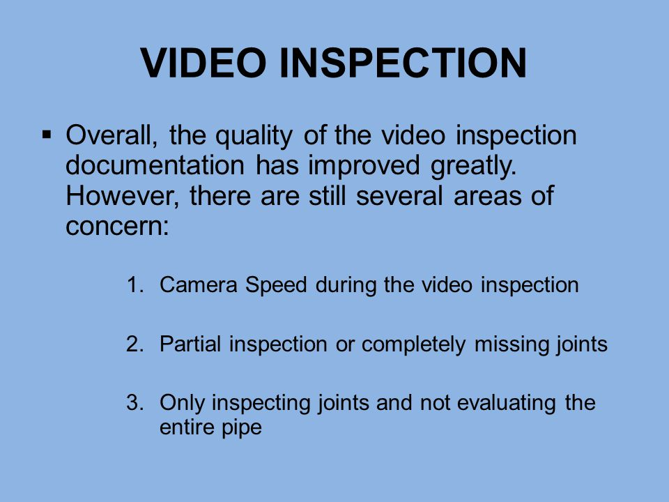 VIDEO INSPECTION Overall, the quality of the video inspection documentation has improved greatly. However, there are still several areas of concern: