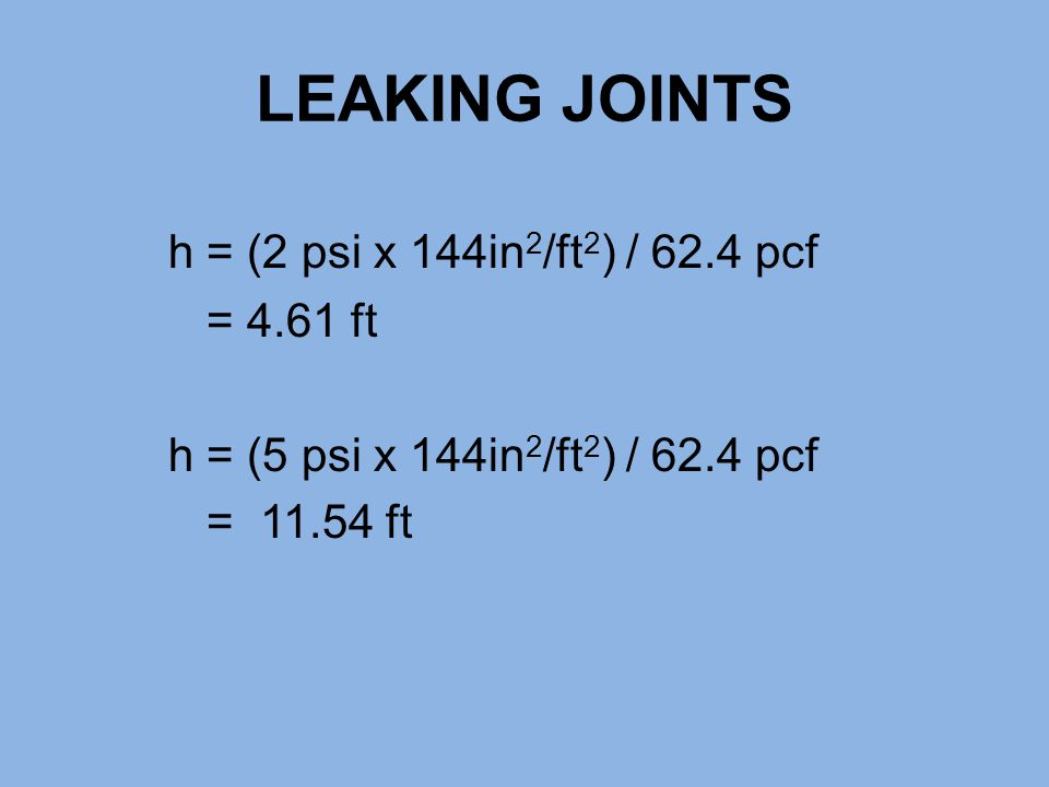 LEAKING JOINTS h = (2 psi x 144in2/ft2) / 62.4 pcf = 4.61 ft h = (5 psi x 144in2/ft2) / 62.4 pcf = 11.54 ft