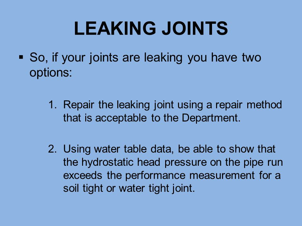LEAKING JOINTS So, if your joints are leaking you have two options: