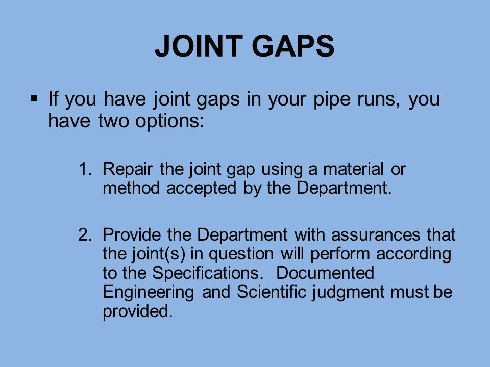 JOINT GAPS If you have joint gaps in your pipe runs, you have two options: