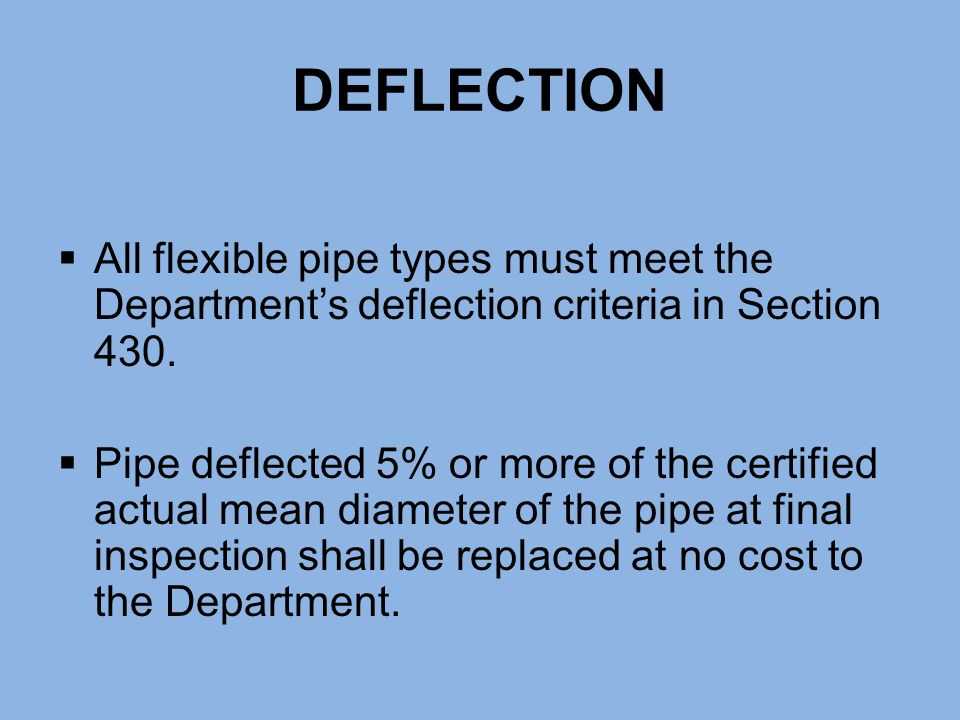 DEFLECTION All flexible pipe types must meet the Department's deflection criteria in Section 430.