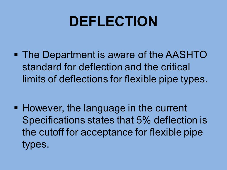 DEFLECTION The Department is aware of the AASHTO standard for deflection and the critical limits of deflections for flexible pipe types.