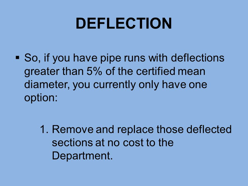 DEFLECTION So, if you have pipe runs with deflections greater than 5% of the certified mean diameter, you currently only have one option:
