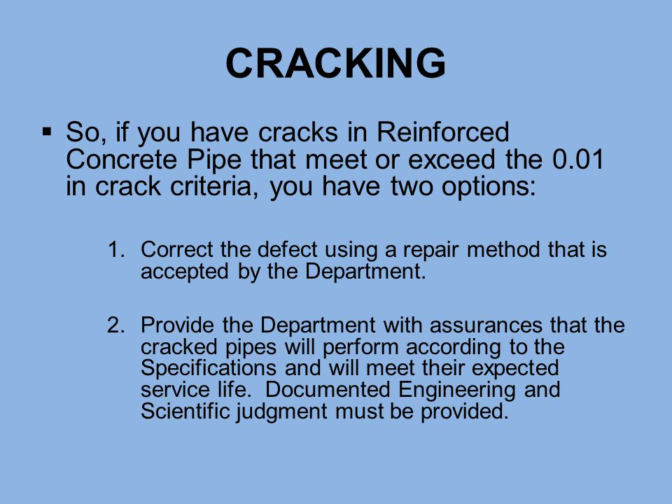 CRACKING So, if you have cracks in Reinforced Concrete Pipe that meet or exceed the 0.01 in crack criteria, you have two options: