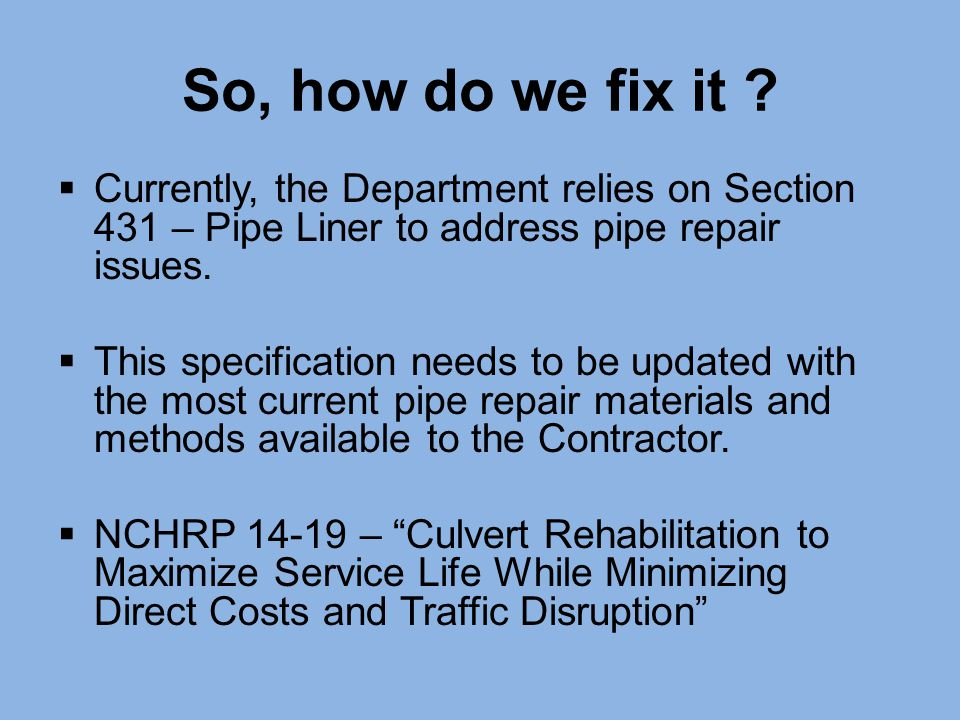 So, how do we fix it Currently, the Department relies on Section 431 – Pipe Liner to address pipe repair issues.