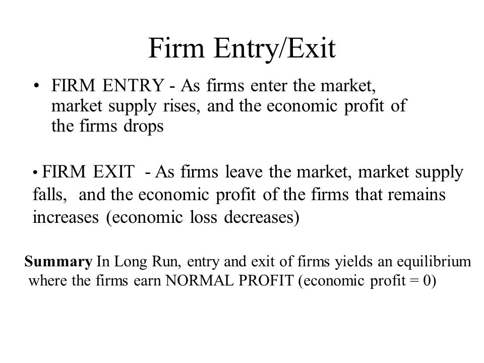 Firm Entry/Exit FIRM ENTRY - As firms enter the market, market supply rises, and the economic profit of the firms drops.