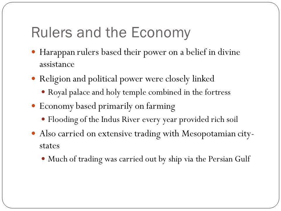 Rulers and the Economy Harappan rulers based their power on a belief in divine assistance. Religion and political power were closely linked.