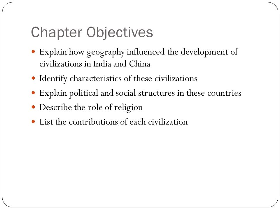 Chapter Objectives Explain how geography influenced the development of civilizations in India and China.