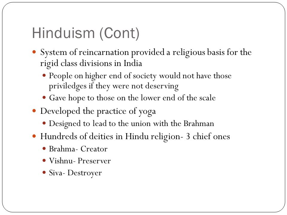 Hinduism (Cont) System of reincarnation provided a religious basis for the rigid class divisions in India.
