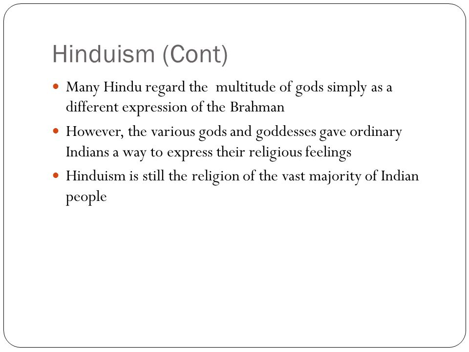 Hinduism (Cont) Many Hindu regard the multitude of gods simply as a different expression of the Brahman.