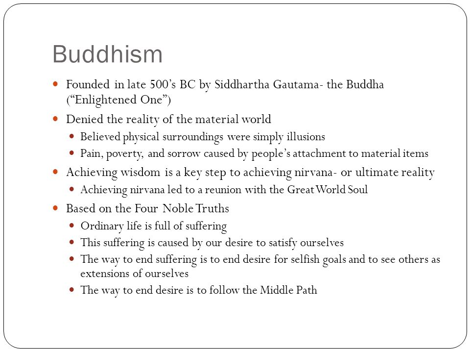 Buddhism Founded in late 500's BC by Siddhartha Gautama- the Buddha ( Enlightened One ) Denied the reality of the material world.