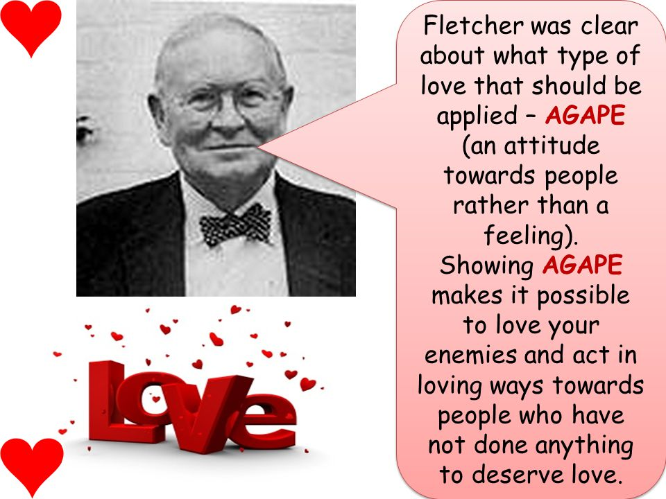 Fletcher was clear about what type of love that should be applied – AGAPE (an attitude towards people rather than a feeling).