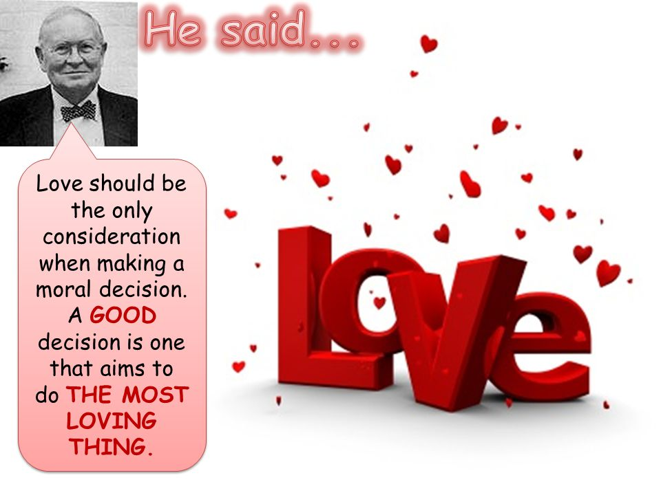 He said... Love should be the only consideration when making a moral decision.