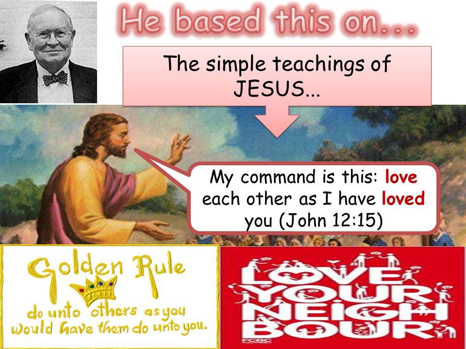 He based this on... The simple teachings of JESUS...