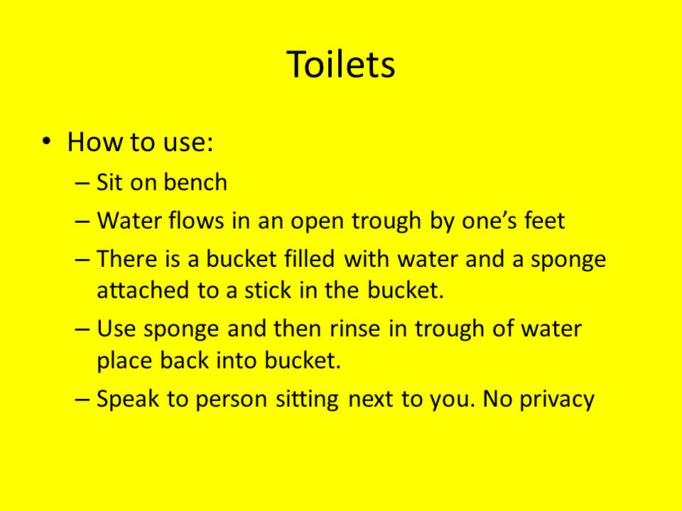 Toilets How to use: Sit on bench