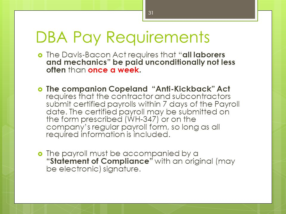 DBA Pay Requirements The Davis‐Bacon Act requires that all laborers and mechanics be paid unconditionally not less often than once a week.