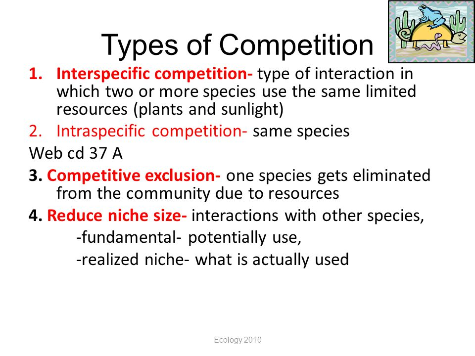 Types of Competition Interspecific competition- type of interaction in which two or more species use the same limited resources (plants and sunlight)