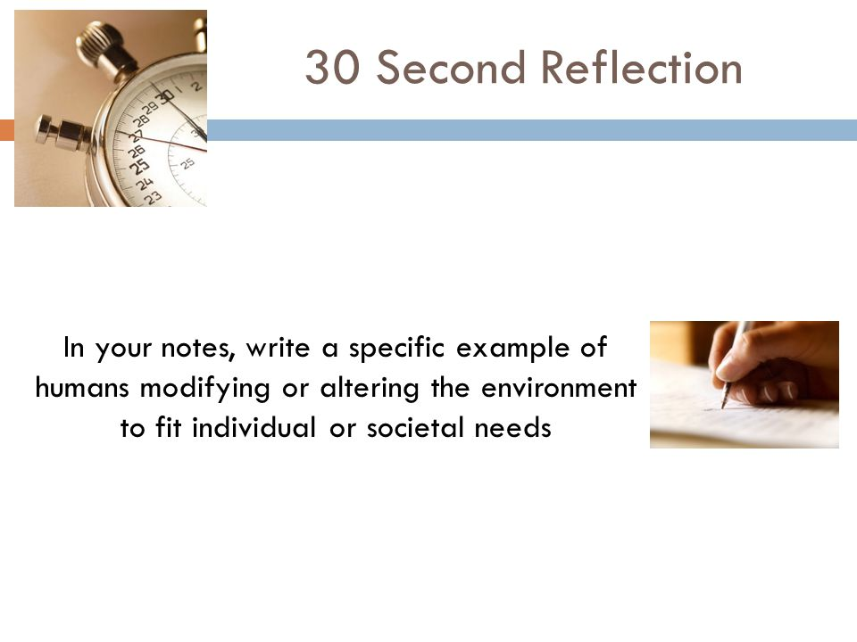 30 Second Reflection In your notes, write a specific example of humans modifying or altering the environment to fit individual or societal needs.