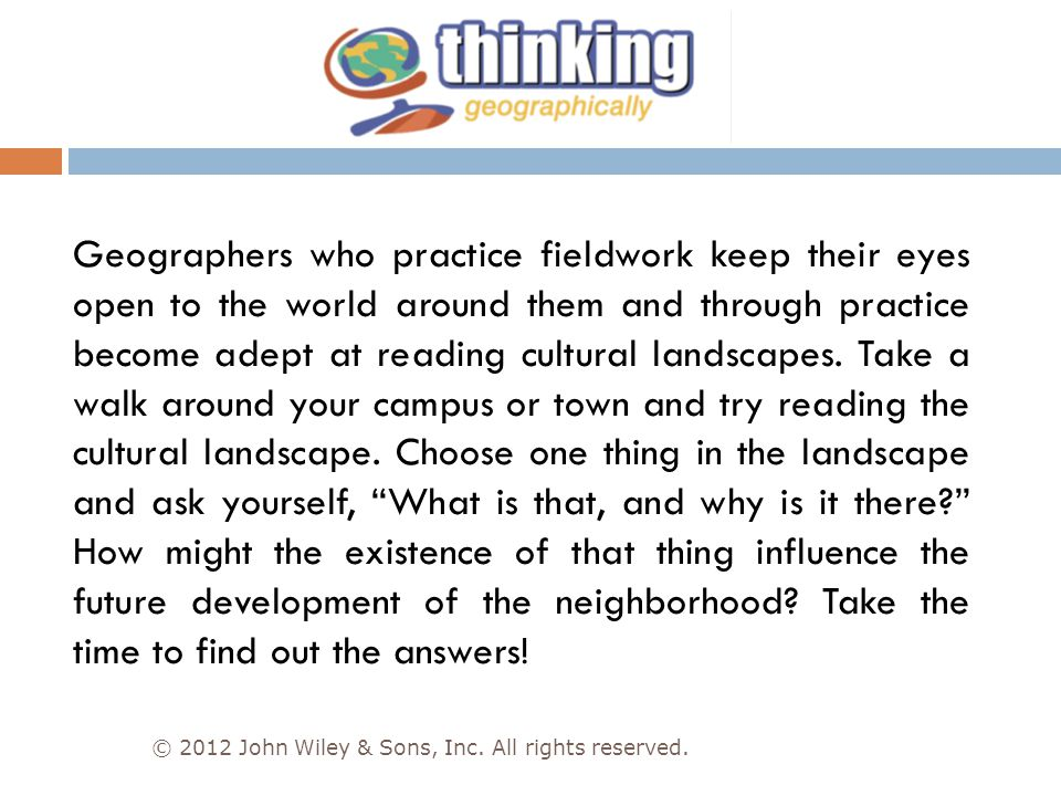 Geographers who practice fieldwork keep their eyes open to the world around them and through practice become adept at reading cultural landscapes. Take a walk around your campus or town and try reading the cultural landscape. Choose one thing in the landscape and ask yourself, What is that, and why is it there How might the existence of that thing influence the future development of the neighborhood Take the time to find out the answers!