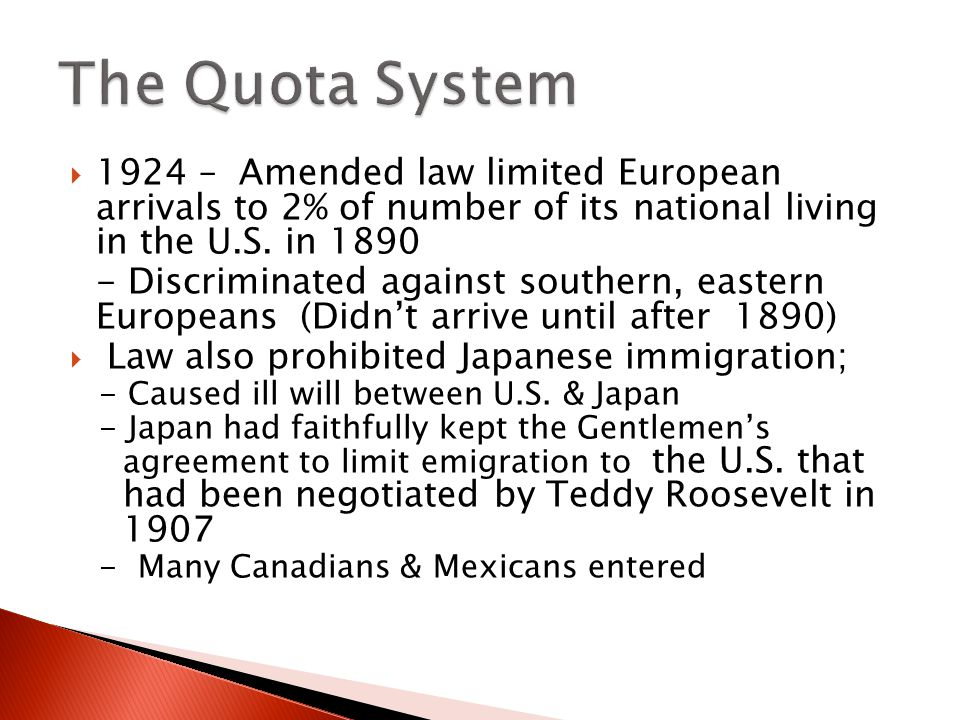 The Quota System 1924 – Amended law limited European arrivals to 2% of number of its national living in the U.S. in 1890.