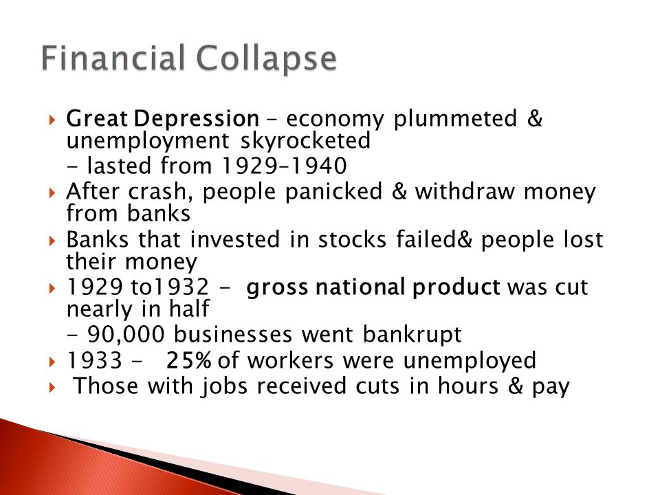 Financial Collapse Great Depression - economy plummeted & unemployment skyrocketed. - lasted from 1929–1940.