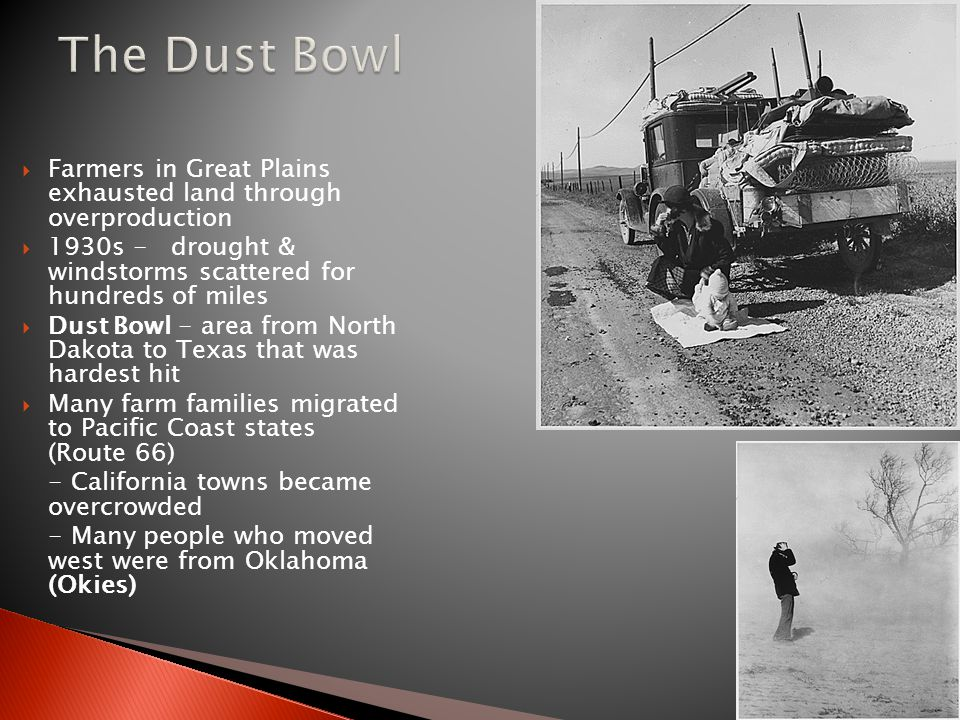 The Dust Bowl Farmers in Great Plains exhausted land through overproduction. 1930s - drought & windstorms scattered for hundreds of miles.
