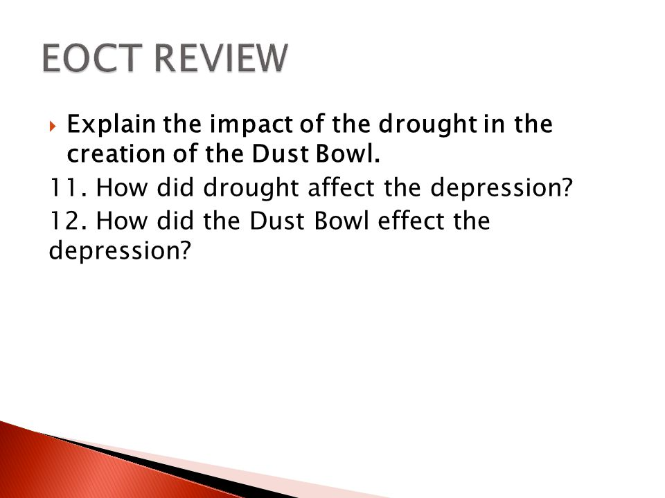 EOCT REVIEW Explain the impact of the drought in the creation of the Dust Bowl. 11. How did drought affect the depression