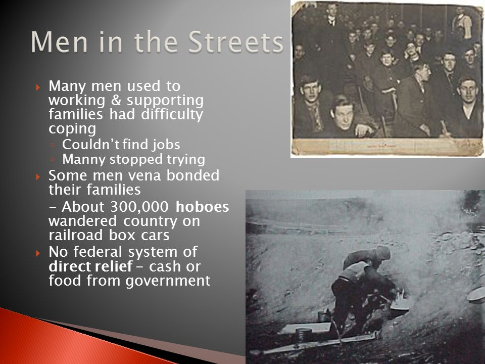 Men in the Streets Many men used to working & supporting families had difficulty coping. Couldn't find jobs.