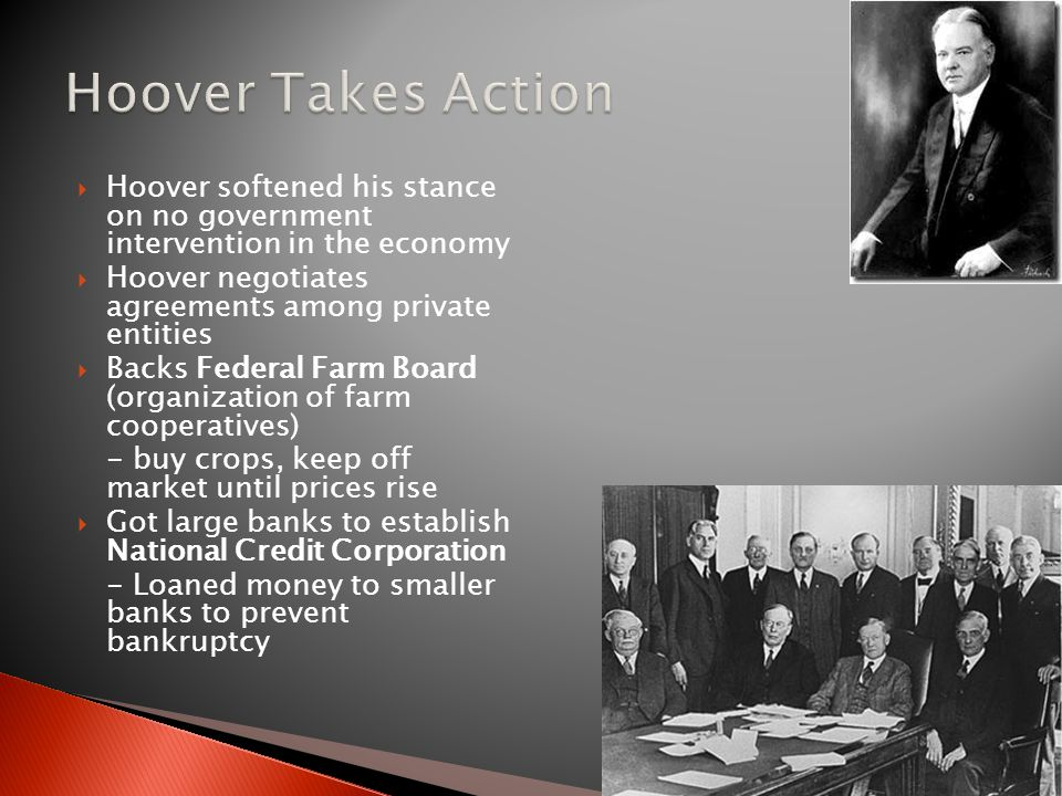 Hoover Takes Action Hoover softened his stance on no government intervention in the economy. Hoover negotiates agreements among private entities.